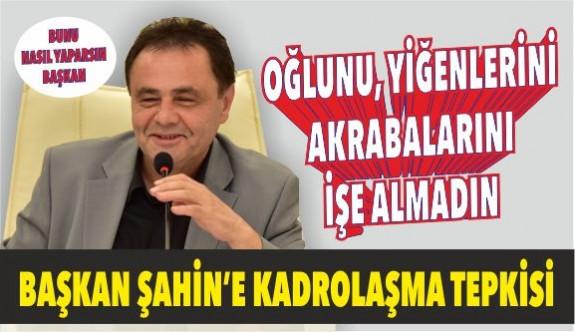 BAŞKAN ŞAHİN'E KADROLAŞMA TEPKİSİ