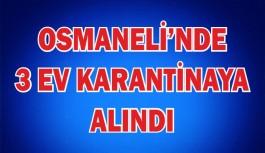 OSMANELİ'NDE 3 EV KARANTİNAYA ALINDI
