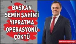 BAŞKAN ŞAHİN'İ YIPRATMA OPERASYONU ÇÖKTÜ